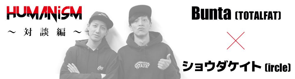 ircle presents「HUMANisM 〜対談編〜」Bunta(TOTALFAT) × ショウダケイト(ircle)