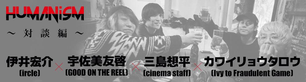 ircle presents「HUMANisM 〜対談編〜」宇佐美友啓(GOOD ON THE REEL)×三島想平(cinema staff)×カワイリョウタロウ(Ivy to Fraudulent Game)×伊井宏介(ircle)