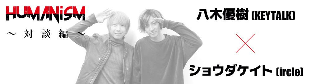 ircle presents「HUMANisM 〜対談編〜」八木優樹 (KEYTALK) × ショウダケイト(ircle)