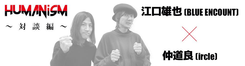 ircle presents「HUMANisM 〜対談編〜」江口雄也(BLUE ENCOUNT)×  仲道良(ircle)