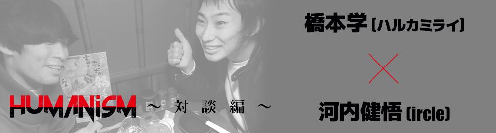 ircle presents「HUMANisM 〜対談編〜」橋本学(ハルカミライ) ×  河内健悟(ircle)